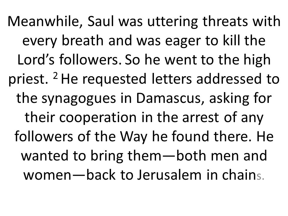 Meanwhile, Saul was uttering threats with every breath and was eager to kill the Lord's followers.