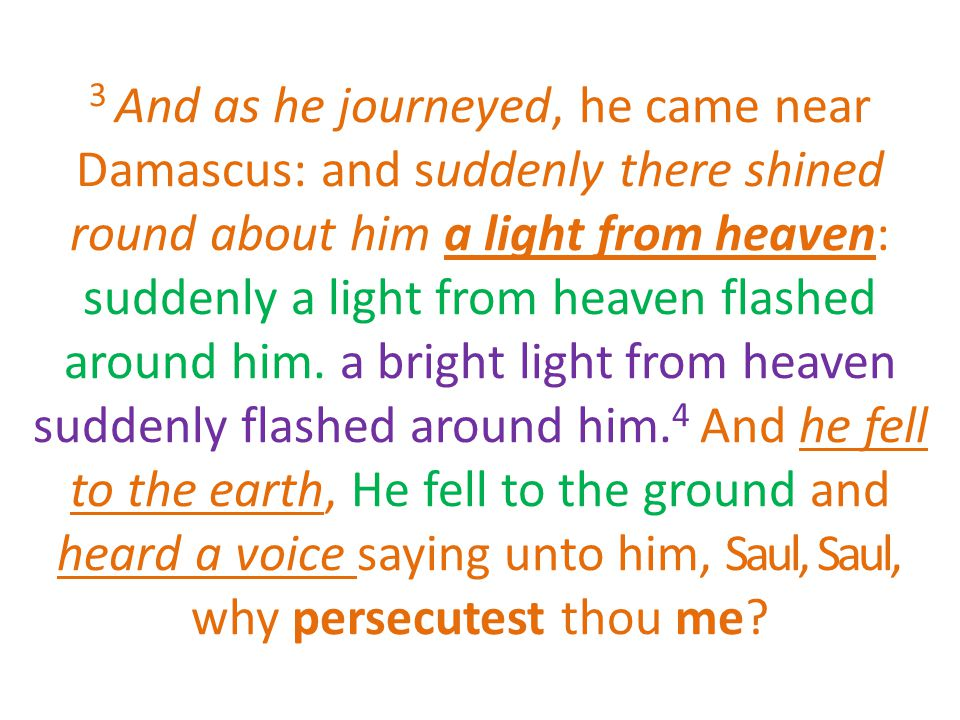 3 And as he journeyed, he came near Damascus: and suddenly there shined round about him a light from heaven: suddenly a light from heaven flashed around him.