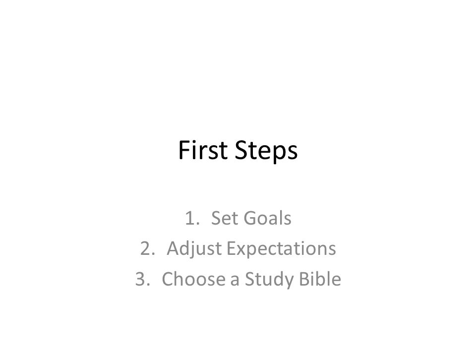 First Steps 1.Set Goals 2.Adjust Expectations 3.Choose a Study Bible