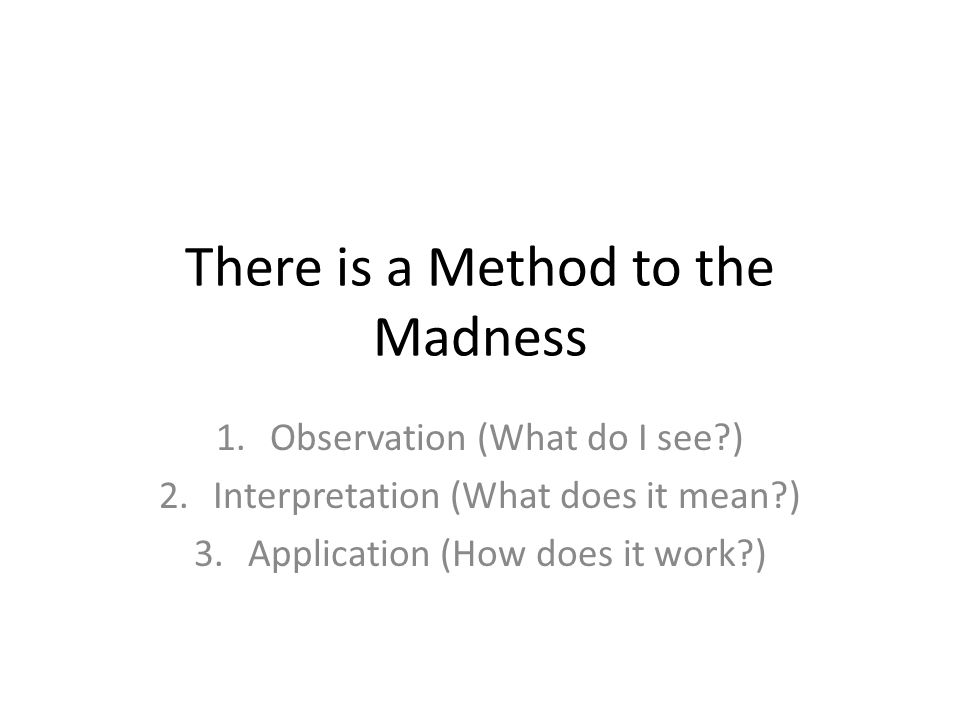 There is a Method to the Madness 1.Observation (What do I see?) 2.Interpretation (What does it mean?) 3.Application (How does it work?)