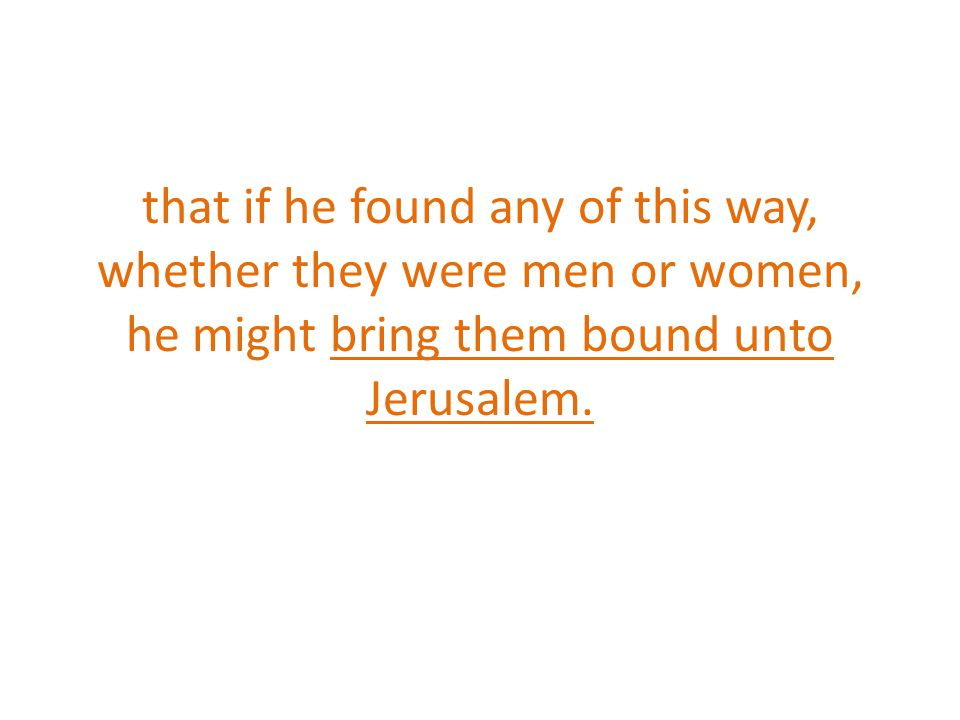 that if he found any of this way, whether they were men or women, he might bring them bound unto Jerusalem.