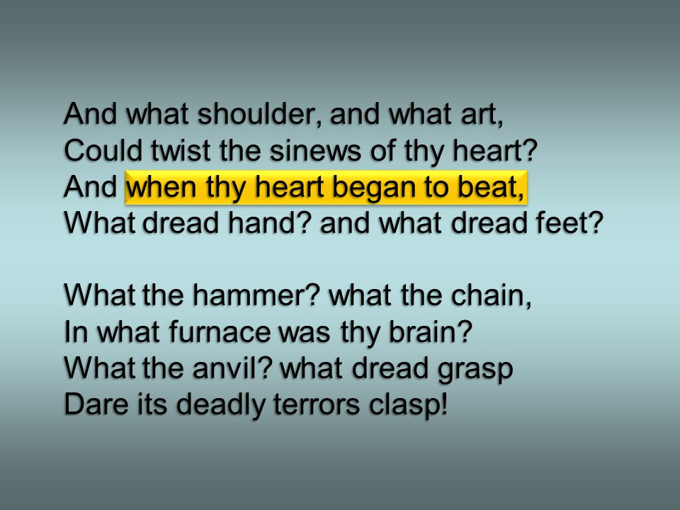 And what shoulder, and what art, Could twist the sinews of thy heart? And when thy heart began to beat, What dread hand? and what dread feet? What the