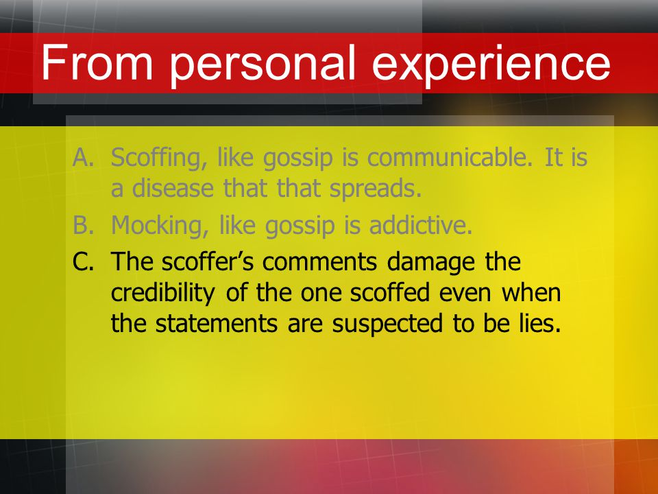 From personal experience A.Scoffing, like gossip is communicable.