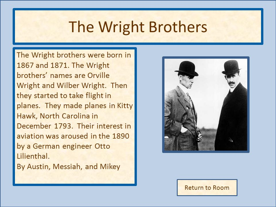 Return to Room The Wright Brothers The Wright brothers were born in 1867 and 1871.
