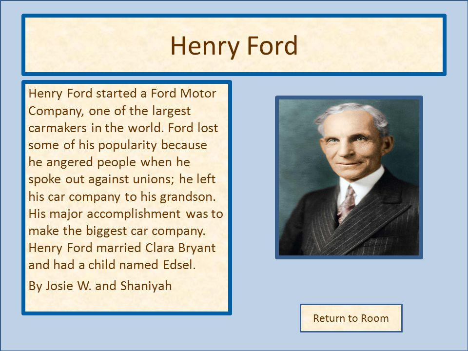 Return to Room Henry Ford Henry Ford started a Ford Motor Company, one of the largest carmakers in the world.