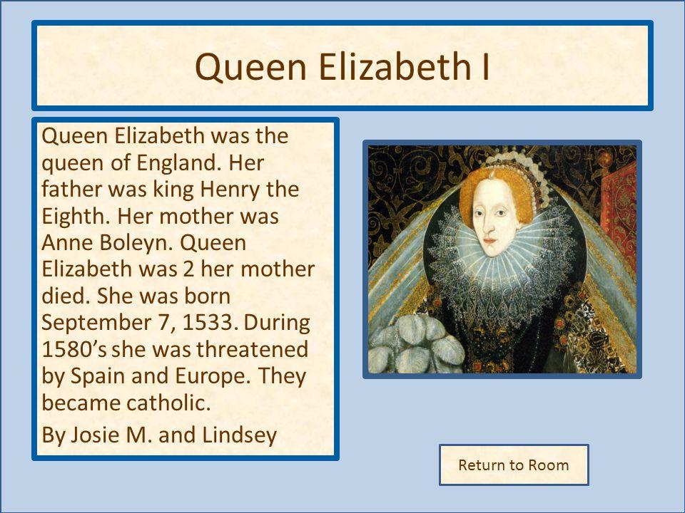 Return to Room Queen Elizabeth I Queen Elizabeth was the queen of England.