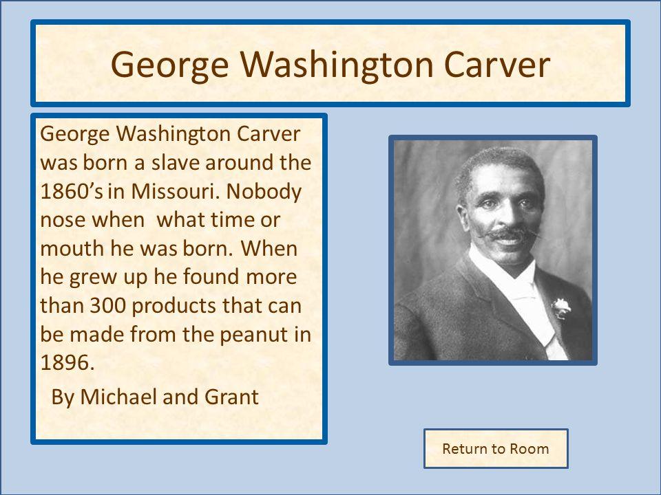 Return to Room George Washington Carver George Washington Carver was born a slave around the 1860's in Missouri.