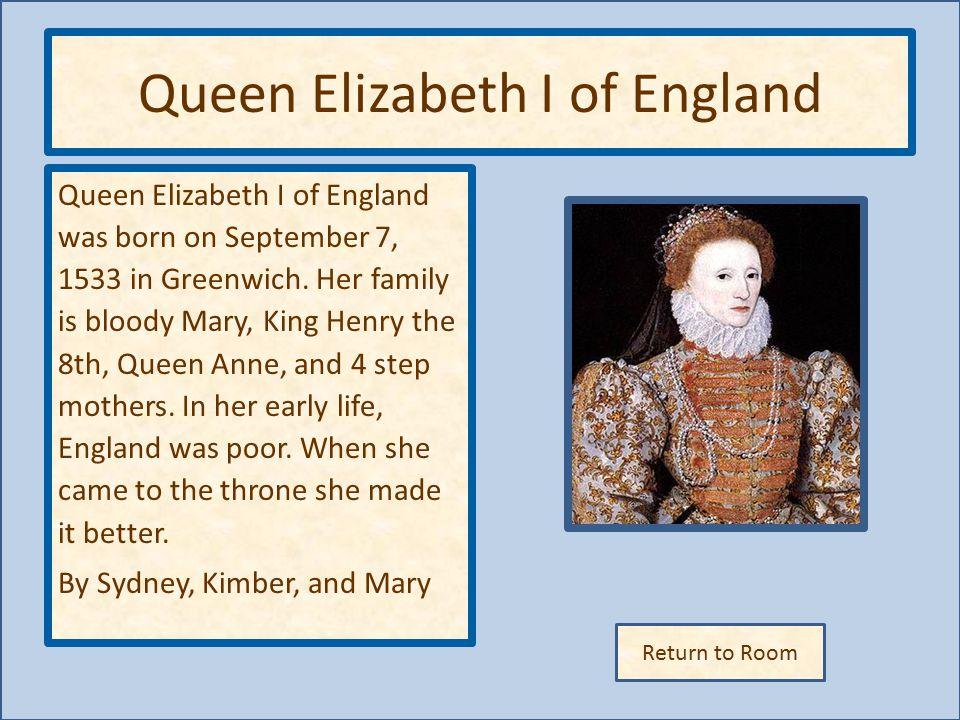 Return to Room Queen Elizabeth I of England Queen Elizabeth I of England was born on September 7, 1533 in Greenwich.