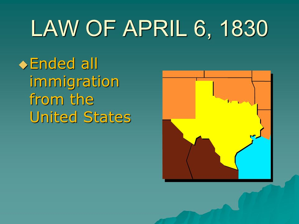 LAW OF APRIL 6, 1830  New forts created  Custom duties were placed on American goods  Empresario contracts were suspended  Immigration from Mexico