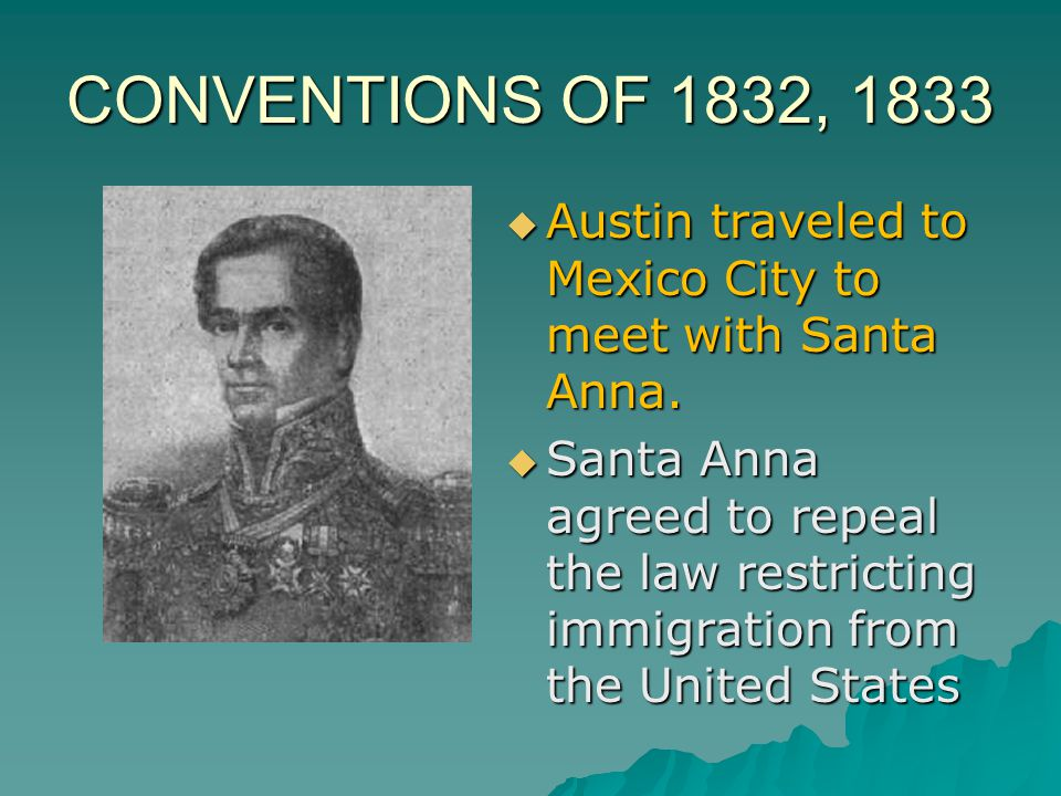 CONVENTIONS OF 1832, 1833  Delegates met at San Felipe; resolved that Texas become a separate Mexican state  Prepared a constitution for the propose