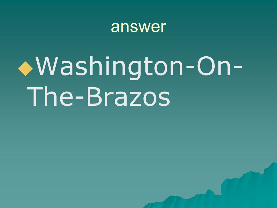 REVIEW QUESTION Where was the Consultation of 1835 held? Mexico City Washington-on-the-Brazos San Felipe