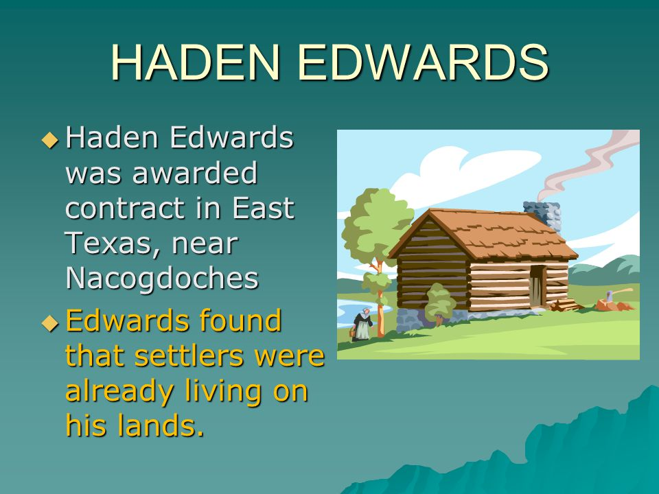 HADEN EDWARDS  Haden Edwards was awarded contract in East Texas, near Nacogdoches  Edwards found that settlers were already living on his lands.
