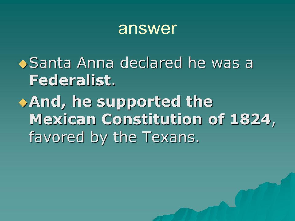 REVIEW QUESTION Why was Santa Anna initially popular with the Texas colonists?   He declared himself a Centralist   He declared himself a Republic