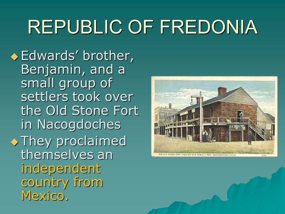 REPUBLIC OF FREDONIA  Edwards' brother, Benjamin, and a small group of settlers took over the Old Stone Fort in Nacogdoches  They proclaimed themselves an independent country from Mexico.