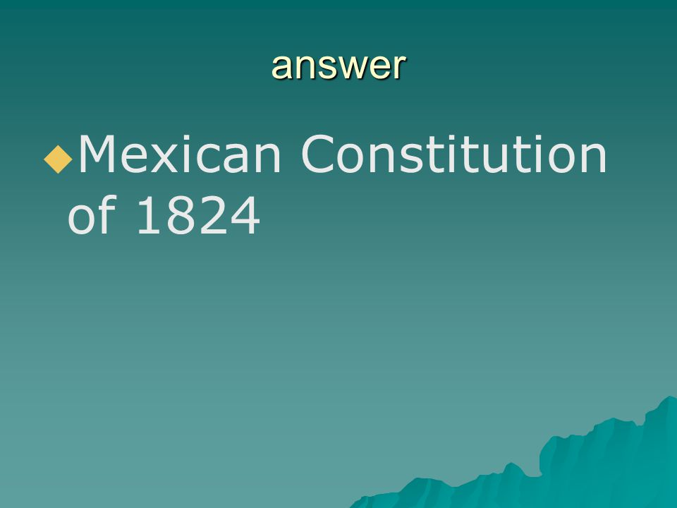 REVIEW QUESTION What document did Santa Anna promise to support?   Law of April 6, 1830   Turtle Bayou Resolutions   Mexican Constitution of 182