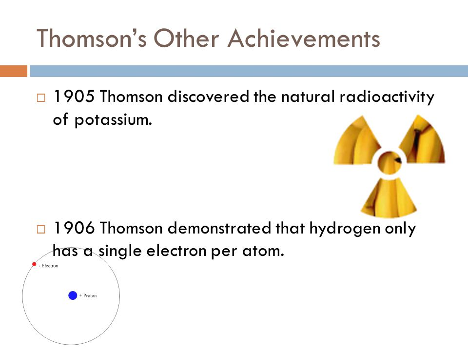 Thomson's Other Achievements  1905 Thomson discovered the natural radioactivity of potassium.