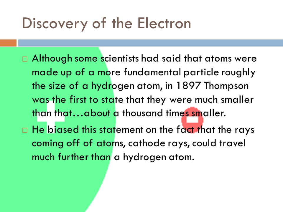 Discovery of the Electron  Although some scientists had said that atoms were made up of a more fundamental particle roughly the size of a hydrogen atom, in 1897 Thompson was the first to state that they were much smaller than that…about a thousand times smaller.