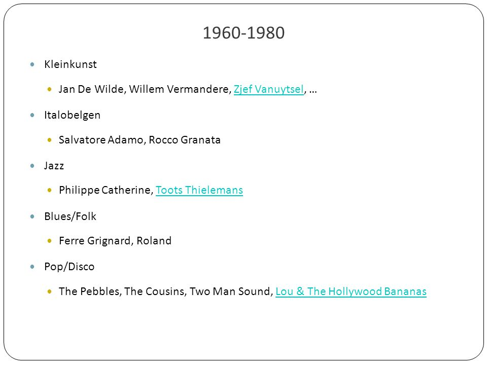 1960-1980 Kleinkunst Jan De Wilde, Willem Vermandere, Zjef Vanuytsel, …Zjef Vanuytsel Italobelgen Salvatore Adamo, Rocco Granata Jazz Philippe Catherine, Toots ThielemansToots Thielemans Blues/Folk Ferre Grignard, Roland Pop/Disco The Pebbles, The Cousins, Two Man Sound, Lou & The Hollywood BananasLou & The Hollywood Bananas