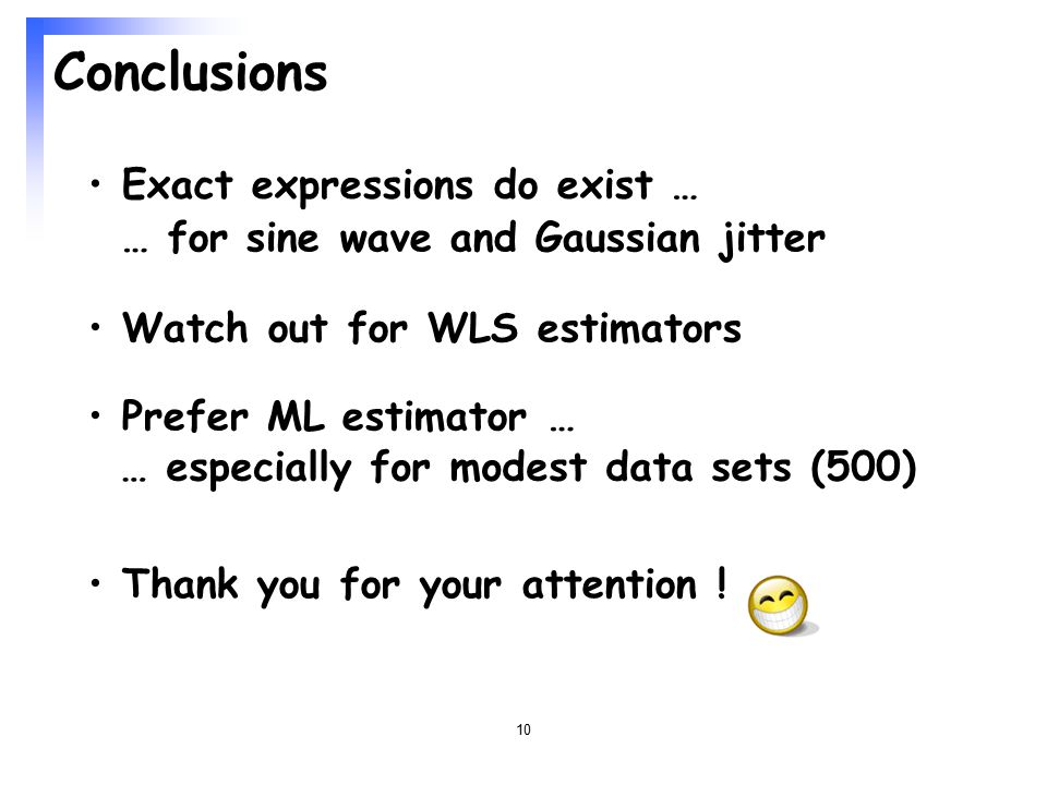 10 Conclusions Exact expressions do exist … Watch out for WLS estimators Prefer ML estimator … … especially for modest data sets (500) Thank you for your attention .