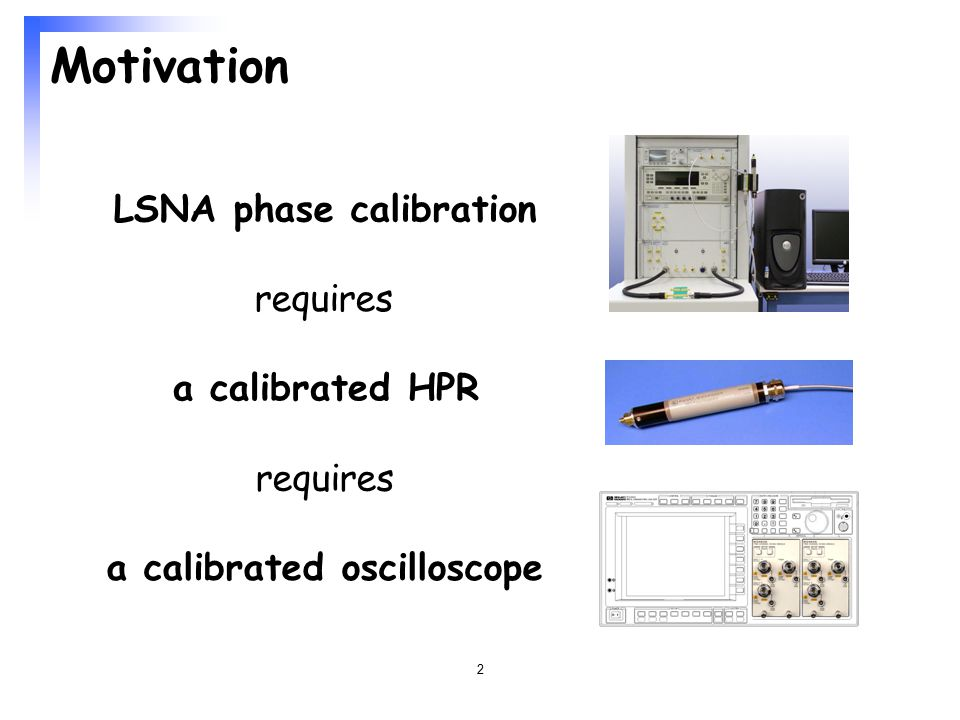 2 Motivation LSNA phase calibration requires a calibrated oscilloscope a calibrated HPR