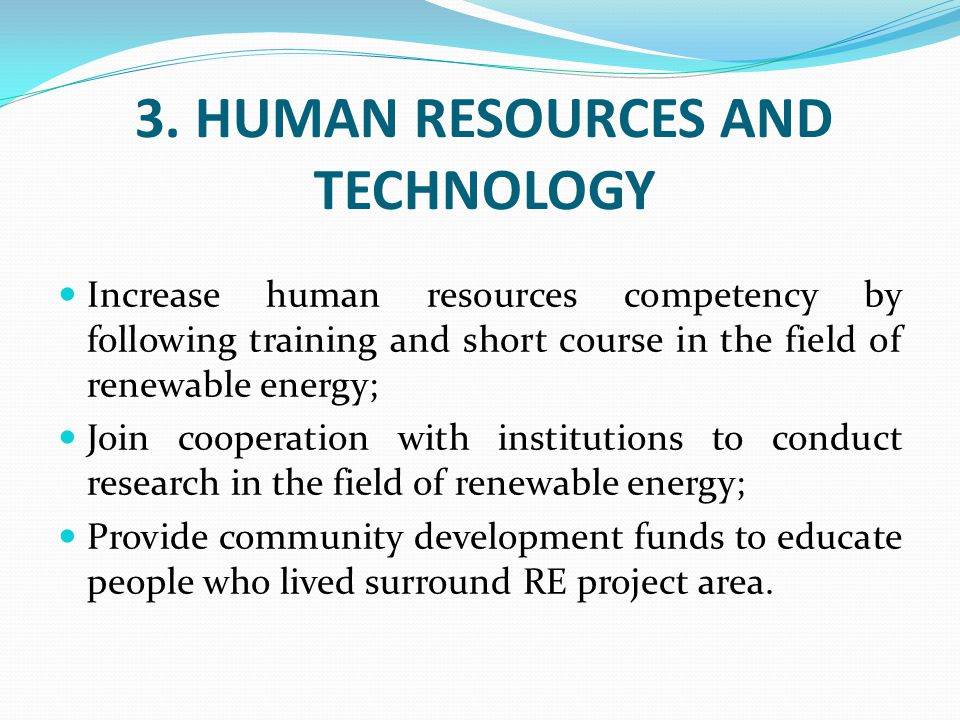 3. HUMAN RESOURCES AND TECHNOLOGY Increase human resources competency by following training and short course in the field of renewable energy; Join co