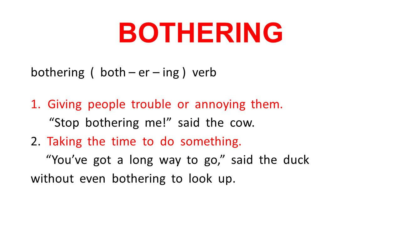 BOTHERING bothering ( both – er – ing ) verb 1.Giving people trouble or annoying them.