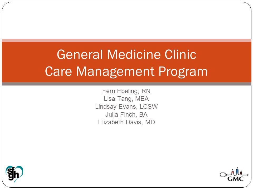 Fern Ebeling, RN Lisa Tang, MEA Lindsay Evans, LCSW Julia Finch, BA Elizabeth Davis, MD General Medicine Clinic Care Management Program