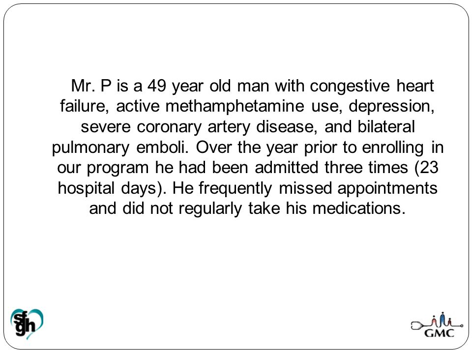 Mr. P is a 49 year old man with congestive heart failure, active methamphetamine use, depression, severe coronary artery disease, and bilateral pulmon