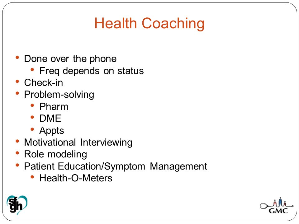 Health Coaching Done over the phone Freq depends on status Check-in Problem-solving Pharm DME Appts Motivational Interviewing Role modeling Patient Ed