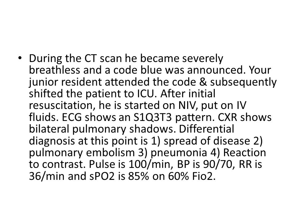 During the CT scan he became severely breathless and a code blue was announced.