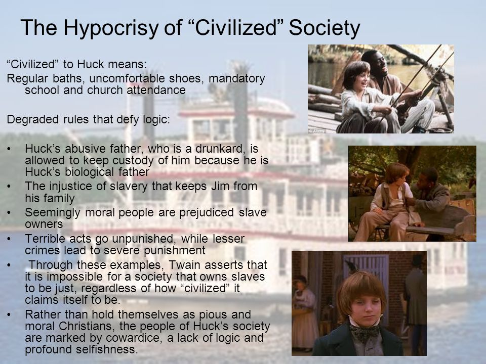 "The Hypocrisy of ""Civilized"" Society ""Civilized"" to Huck means: Regular baths, uncomfortable shoes, mandatory school and church attendance Degraded ru"