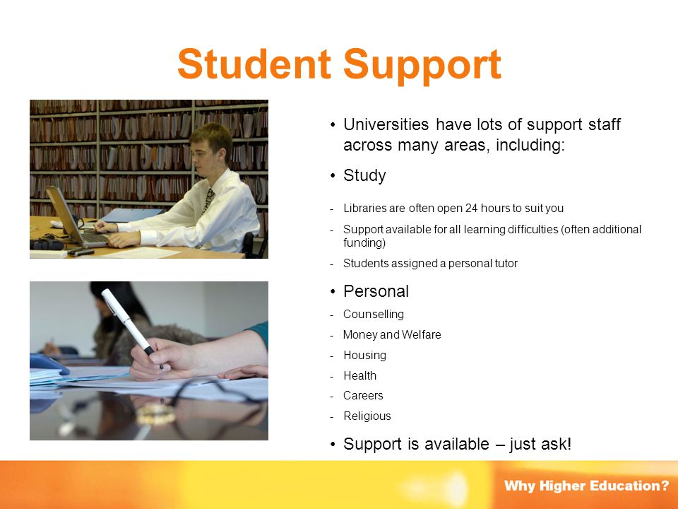 Student Support Universities have lots of support staff across many areas, including: Study - Libraries are often open 24 hours to suit you - Support