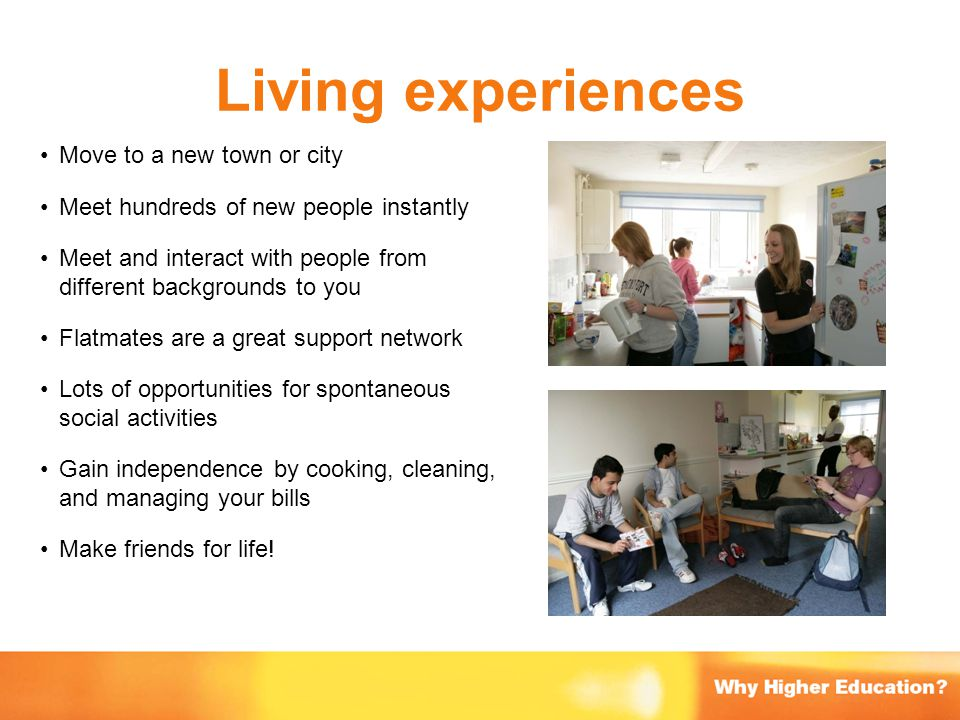 Living experiences Move to a new town or city Meet hundreds of new people instantly Meet and interact with people from different backgrounds to you Fl