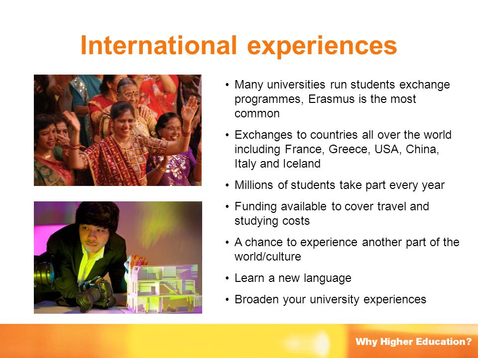 International experiences Many universities run students exchange programmes, Erasmus is the most common Exchanges to countries all over the world inc