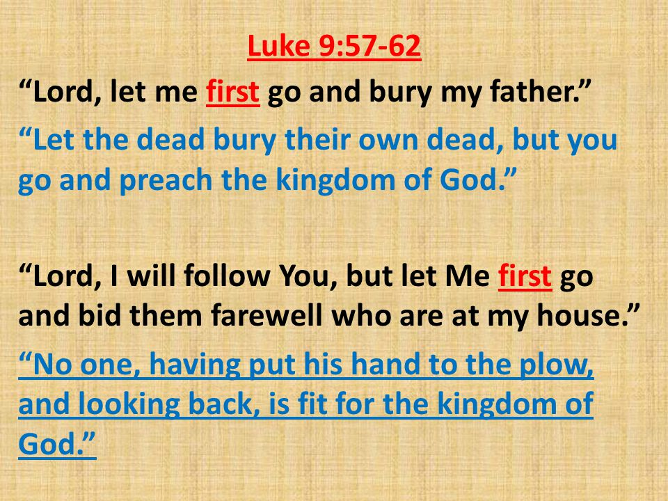 "Luke 9:57-62 ""Lord, let me first go and bury my father."" ""Let the dead bury their own dead, but you go and preach the kingdom of God."" ""Lord, I will f"