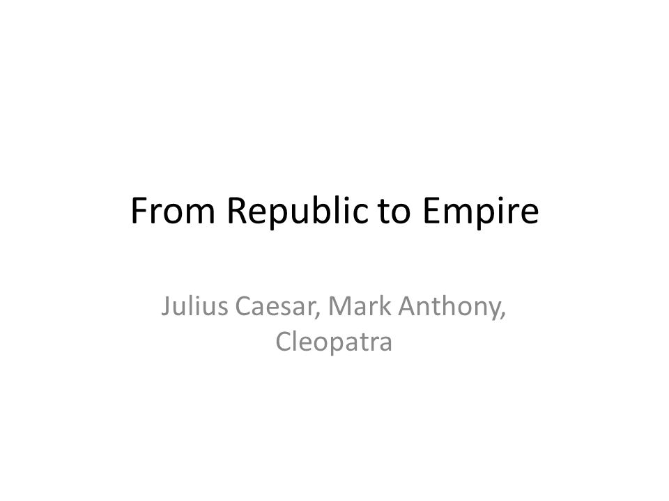 From Republic to Empire Julius Caesar, Mark Anthony, Cleopatra