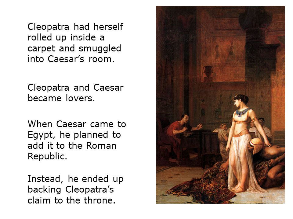 Cleopatra had herself rolled up inside a carpet and smuggled into Caesar's room.