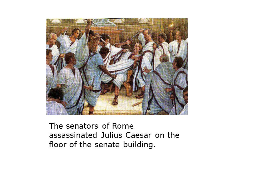 The senators of Rome assassinated Julius Caesar on the floor of the senate building.