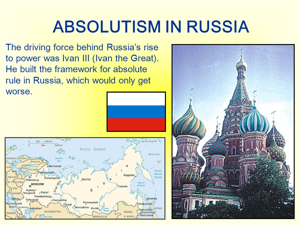 ABSOLUTISM IN RUSSIA The driving force behind Russia's rise to power was Ivan III (Ivan the Great). He built the framework for absolute rule in Russia