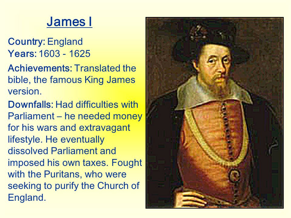 James I Country: England Years: 1603 - 1625 Achievements: Translated the bible, the famous King James version. Downfalls: Had difficulties with Parlia