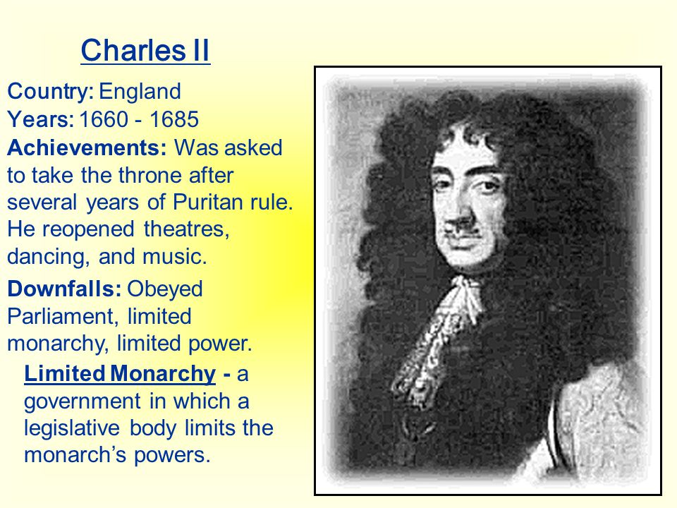 Charles II Country: England Years: 1660 - 1685 Achievements: Was asked to take the throne after several years of Puritan rule. He reopened theatres, d
