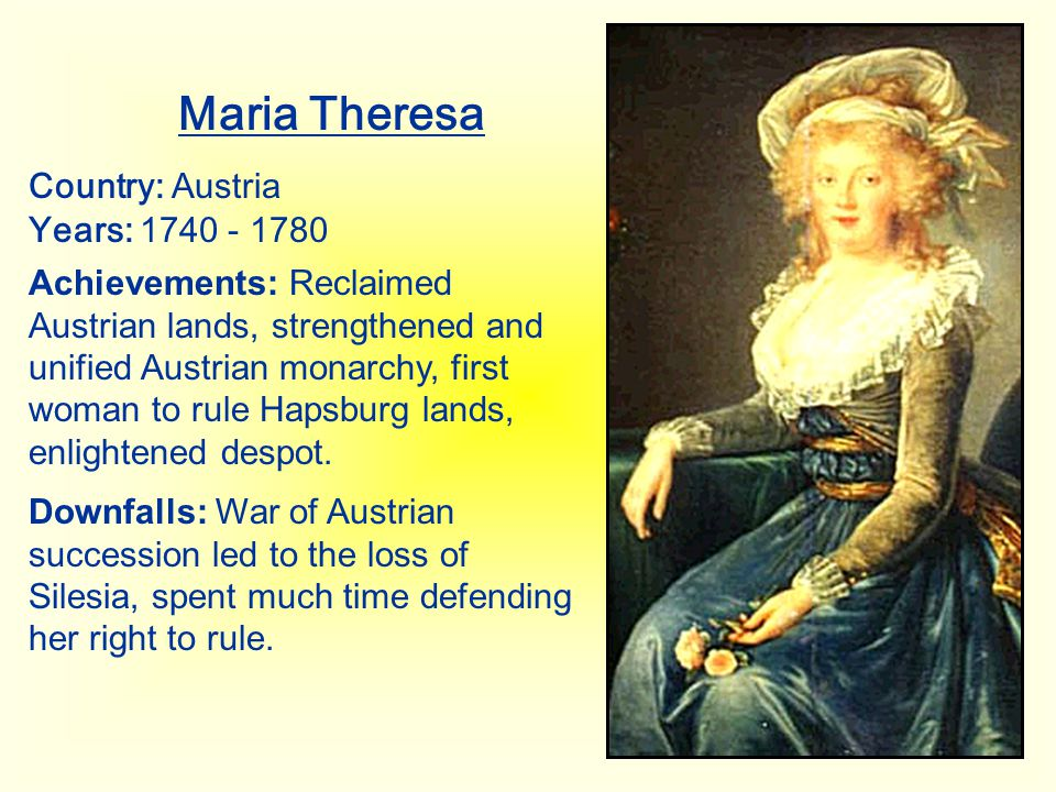 Maria Theresa Country: Austria Years: 1740 - 1780 Achievements: Reclaimed Austrian lands, strengthened and unified Austrian monarchy, first woman to r