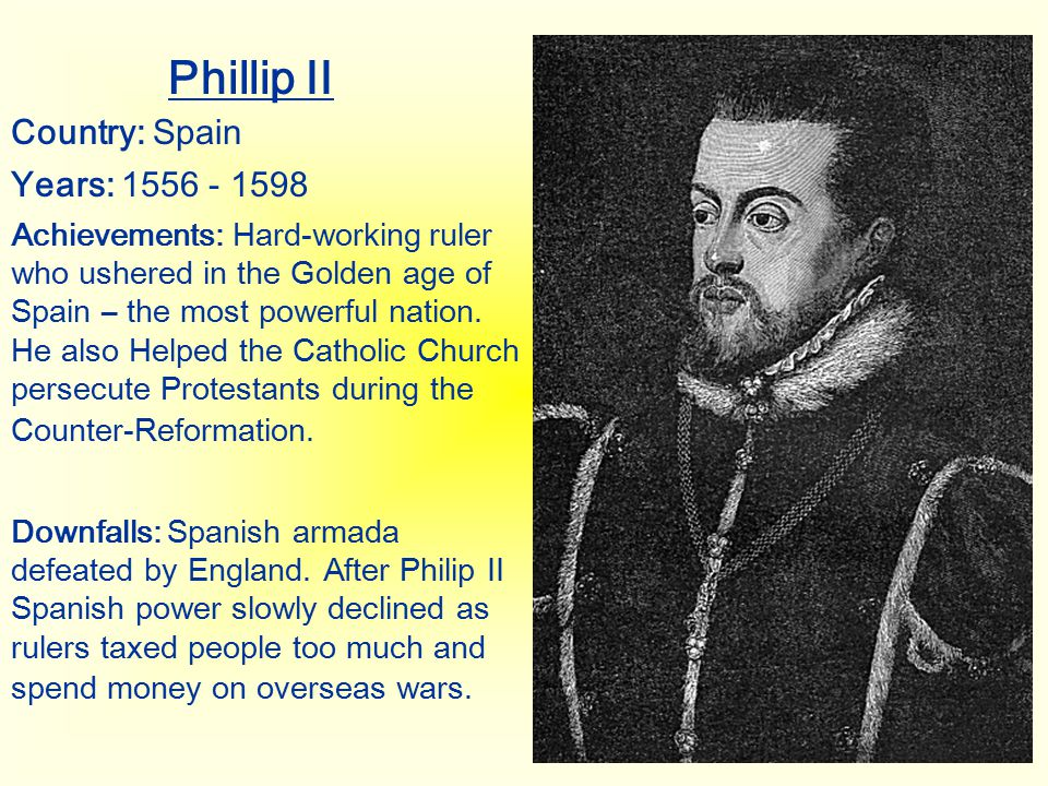 Phillip II Country: Spain Years: 1556 - 1598 Achievements: Hard-working ruler who ushered in the Golden age of Spain – the most powerful nation. He al