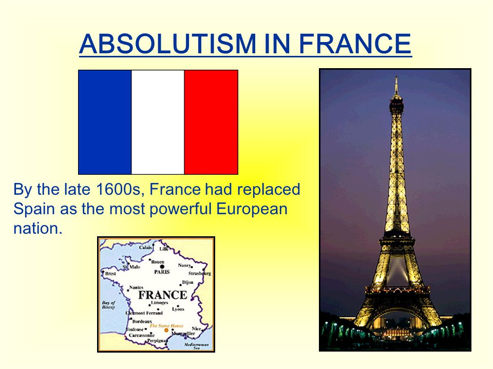 ABSOLUTISM IN FRANCE By the late 1600s, France had replaced Spain as the most powerful European nation.