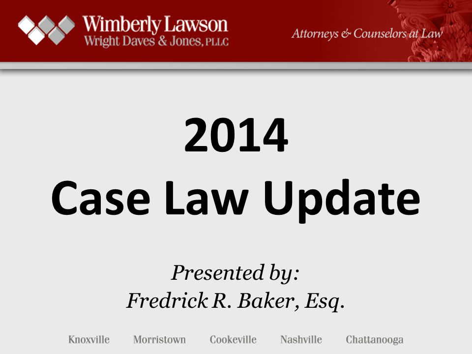 2014 Case Law Update Presented by: Fredrick R. Baker, Esq.