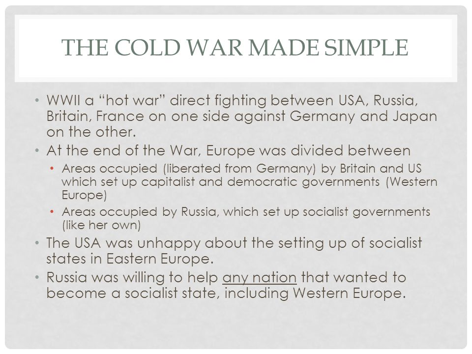 THE COLD WAR MADE SIMPLE WWII a hot war direct fighting between USA, Russia, Britain, France on one side against Germany and Japan on the other.