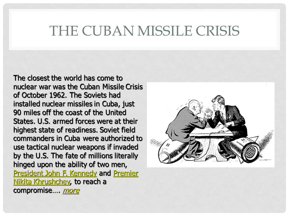 THE CUBAN MISSILE CRISIS The closest the world has come to nuclear war was the Cuban Missile Crisis of October 1962.