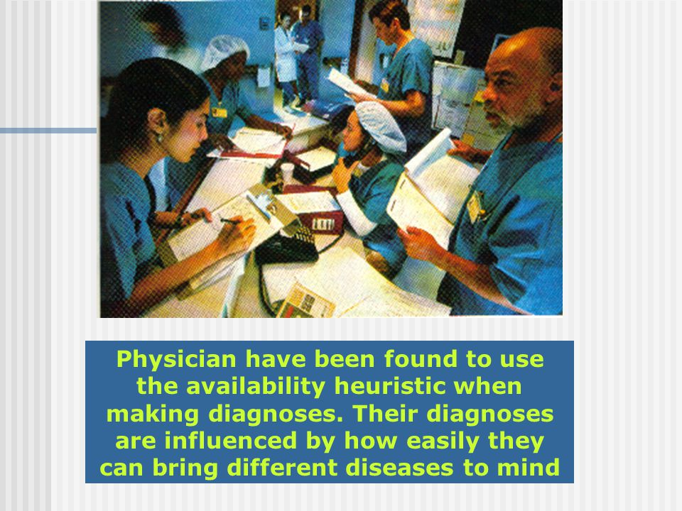 Physician have been found to use the availability heuristic when making diagnoses.