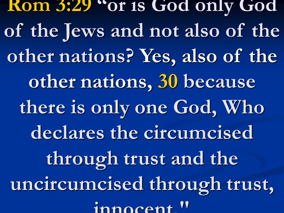 "Rom 3:29 ""or is God only God of the Jews and not also of the other nations? Yes, also of the other nations, 30 because there is only one God, Who decl"