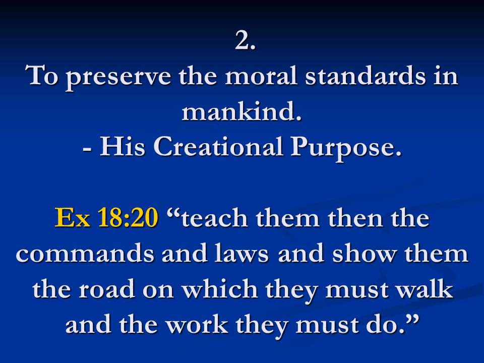 "2. To preserve the moral standards in mankind. - His Creational Purpose. Ex 18:20 ""teach them then the commands and laws and show them the road on whi"